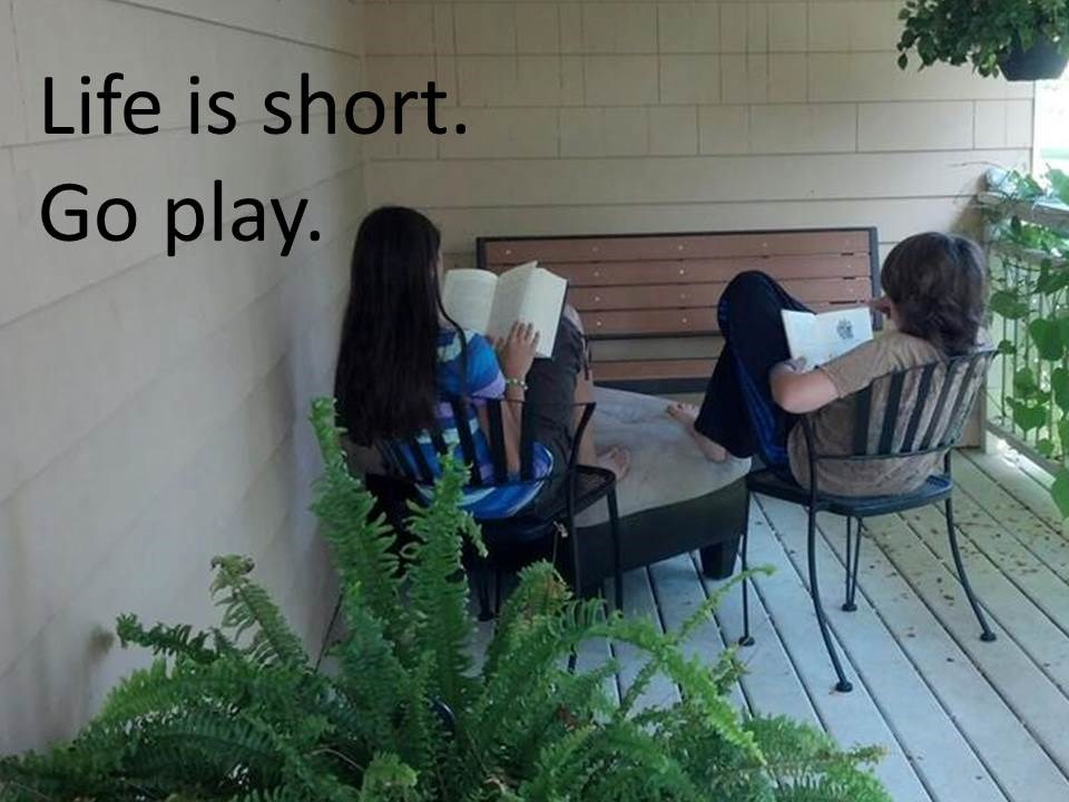 Life is short.  Go play reading